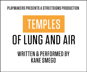 PlayMakers presents the StreetSigns production of Kane Smego's TEMPLES OF LUNG AND AIR